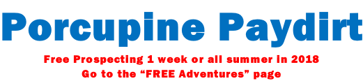 "Porcupine Paydirt Free Prospecting 1 week or all summer in 2018 Go to the ""FREE Adventures"" page"